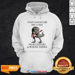 Vip That's What I Do I Pet T-Rex I Play Guitars And I Know Things Hoodie - Design By Habittees.com
