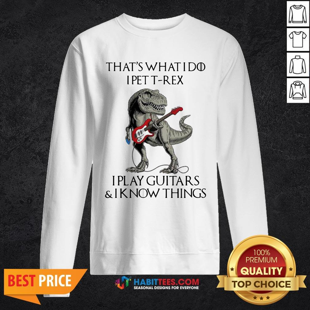 Vip That's What I Do I Pet T-Rex I Play Guitars And I Know Things Sweatshirt - Design By Habittees.com