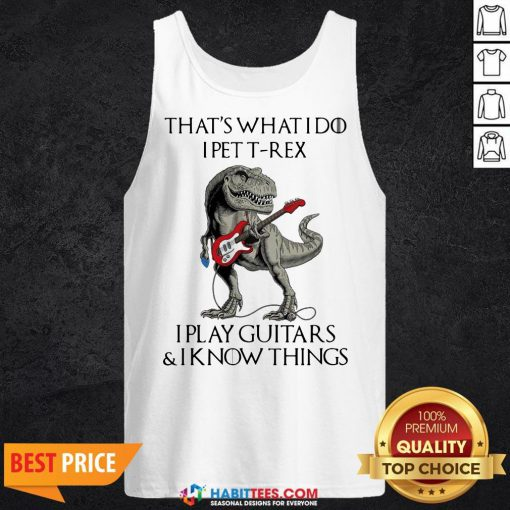 Vip That's What I Do I Pet T-Rex I Play Guitars And I Know Things Tank Top - Design By Habittees.com