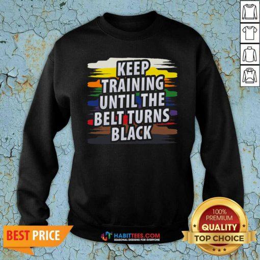 Awesome Keep Training Until The Belt Turns Black Sweatshirt - Design by Habittees.com