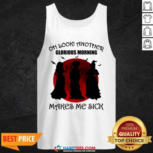 Awesome Oh Look Another Glorious Morning Makes Me Sick Tank Top - Design by Habittees.com