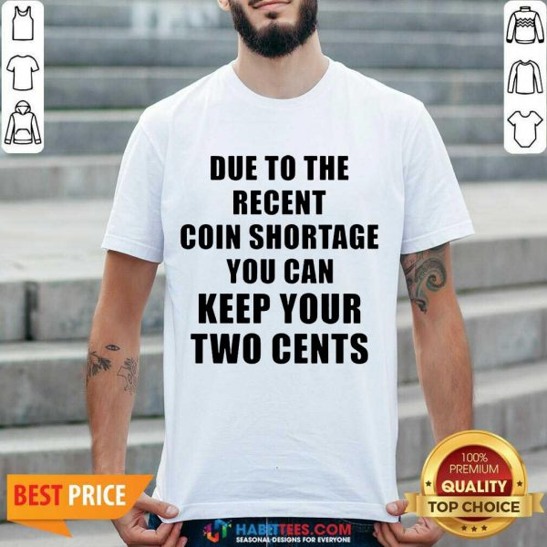 Due To The Recent Coin Shortage You Can Keep Your Two Cents Shirt - Design by Habittees.com