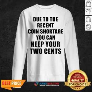 Due To The Recent Coin Shortage You Can Keep Your Two Cents Sweatshirt - Design by Habittees.com