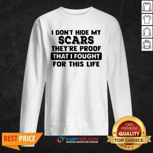 Funny I Dont Hide My Scars Theyre Proof That I Fought For This Life Sweatshirt - Design by Habittees.com