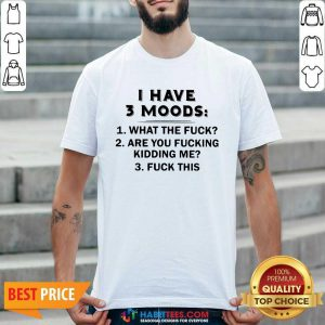 Funny I Have 3 Moods What The Fuck Are You Fucking Kidding Me Fuck This Shirt - Design by Habittees.com