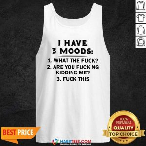 Funny I Have 3 Moods What The Fuck Are You Fucking Kidding Me Fuck This Tank Top - Design by Habittees.com