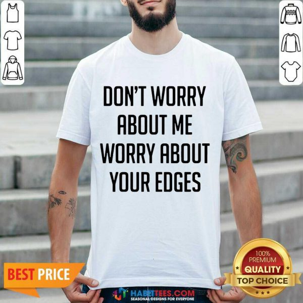 Good Don't Worry About Me Worry About Your Edges Shirt - Design by Habittees.com
