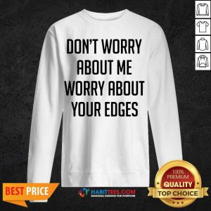 Good Don't Worry About Me Worry About Your Edges Sweatshirt - Design by Habittees.com