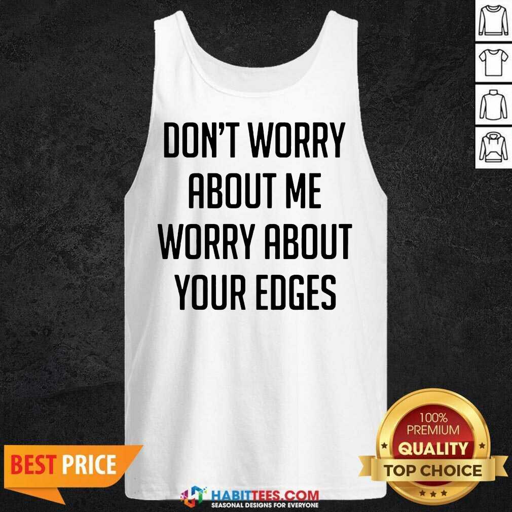 Good Don't Worry About Me Worry About Your Edges Tank Top - Design by Habittees.com