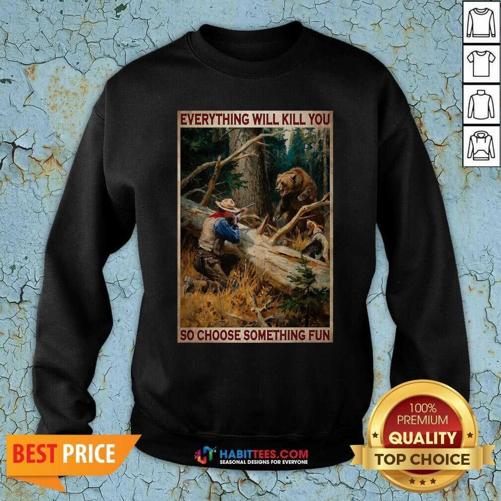 Hunting Bear Everything Will Kill You So Choose Something Fun Sweatshirt - Design by Habittees.com