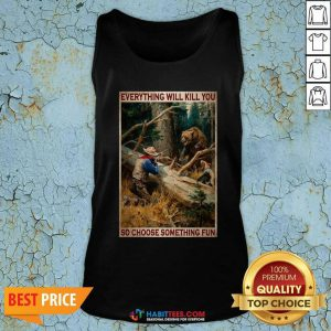 Hunting Bear Everything Will Kill You So Choose Something Fun Tank Top - Design by Habittees.com