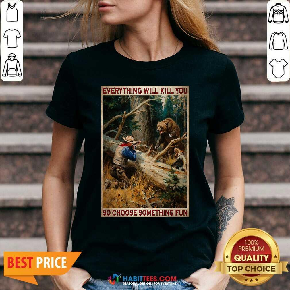 Hunting Bear Everything Will Kill You So Choose Something Fun V-neck - Design by Habittees.com