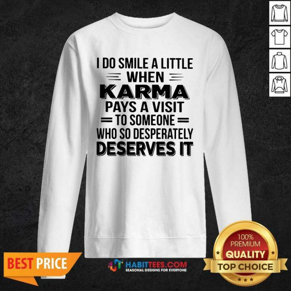 I Do Smile A Little When Karma Pays A Visit To Someone Who So Desperately Deserves It Sweatshirt - Design by Habittees.com