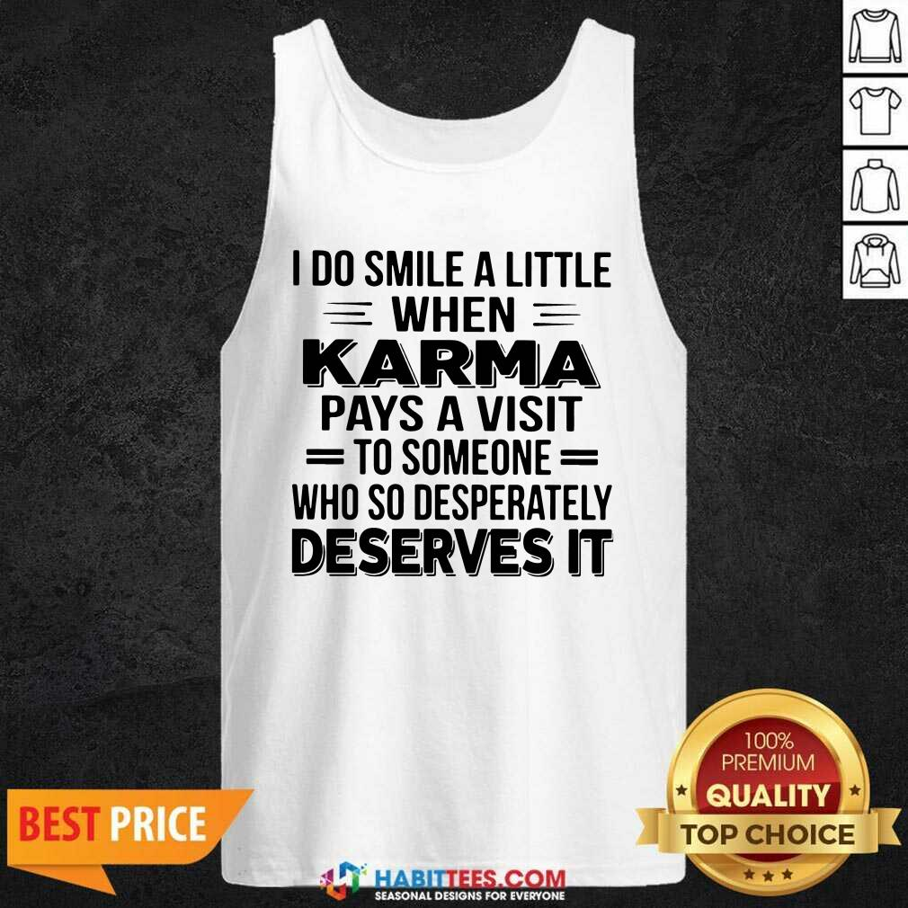 I Do Smile A Little When Karma Pays A Visit To Someone Who So Desperately Deserves It Tank Top - Design by Habittees.com