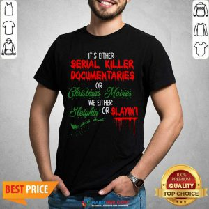 It's Either Serial Killer Documentaries or Christmas Movies We Either Sleighin' Or Slayin Shirt- Design by Habittees.com
