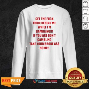 Nice Get The Fuck From Behind Me While I Am Gambling Sweatshirt - Design by Habittees.com