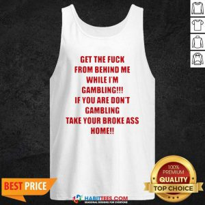 Nice Get The Fuck From Behind Me While I Am Gambling Tank Top - Design by Habittees.com