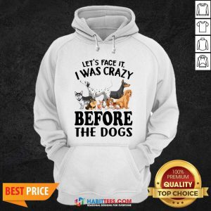 Nice Let Face It I Was Crazy Before The Dogs Hoodie - Design by Habittees.com