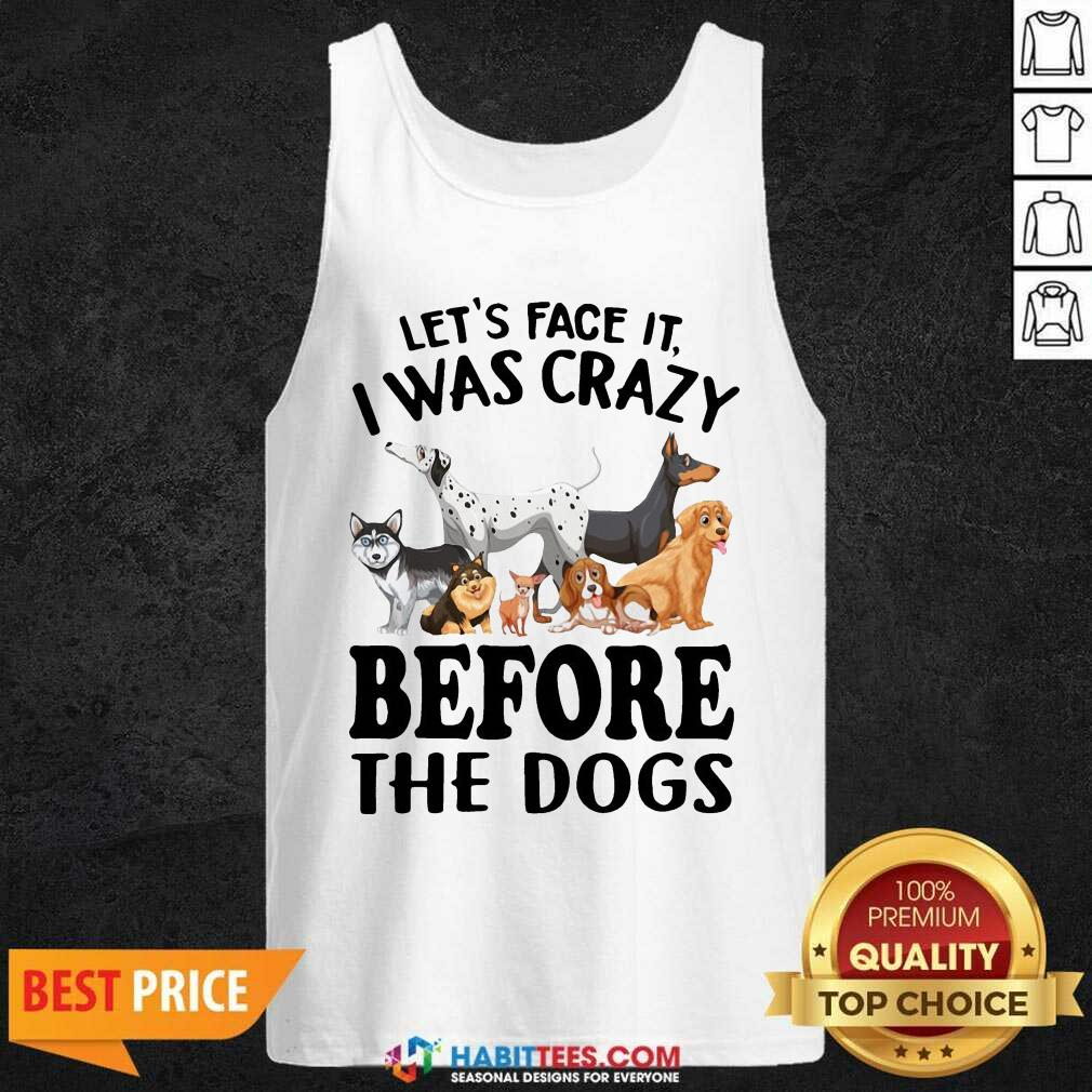 Nice Let Face It I Was Crazy Before The Dogs Tank Top - Design by Habittees.com