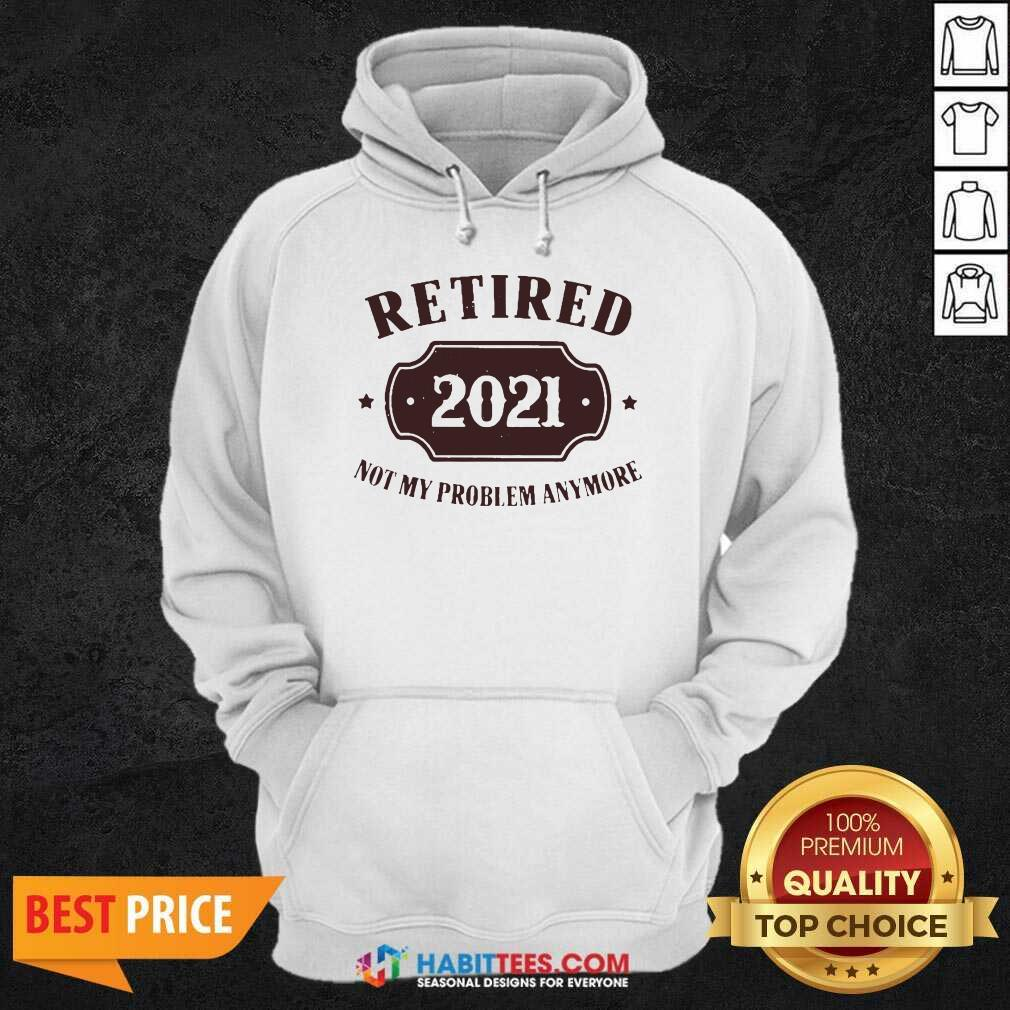 Nice Retired 2021 Not My Problem Anymore Hoodie - Design by Habittees.com