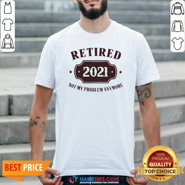 Nice Retired 2021 Not My Problem Anymore Shirt - Design by Habittees.com