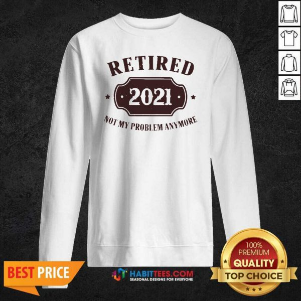 Nice Retired 2021 Not My Problem Anymore Sweatshirt - Design by Habittees.com