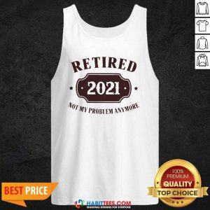 Nice Retired 2021 Not My Problem Anymore Tank Top - Design by Habittees.com