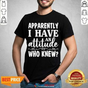 Official Apparently I Have An Attitude Who Knew Shirt - Design by Habittees.com