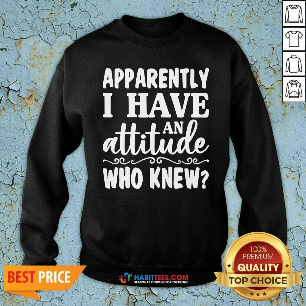 Official Apparently I Have An Attitude Who Knew Sweatshirt - Design by Habittees.com