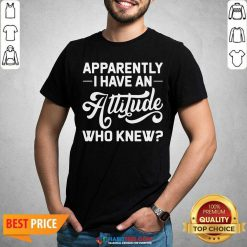 Premium Apparently I Have An Attitude Who Knew Shirt - Design by Habittees.com