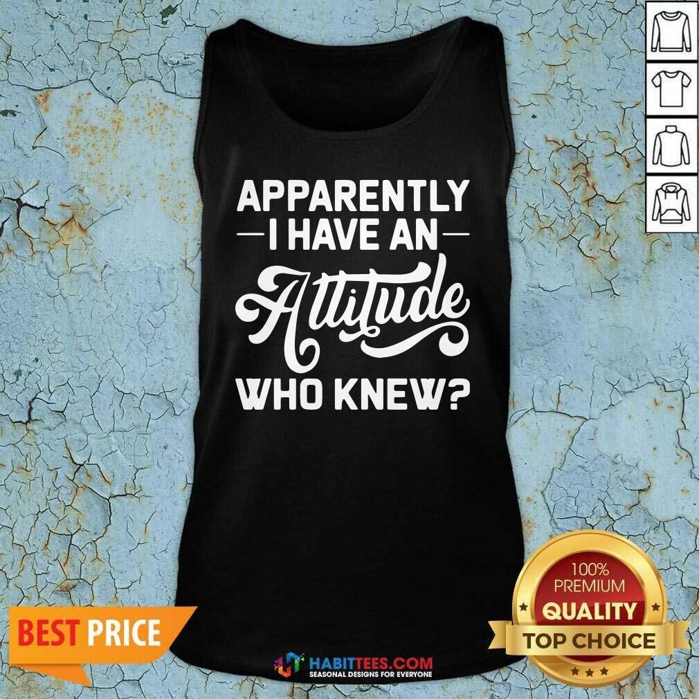 Premium Apparently I Have An Attitude Who Knew Tank Top - Design by Habittees.com