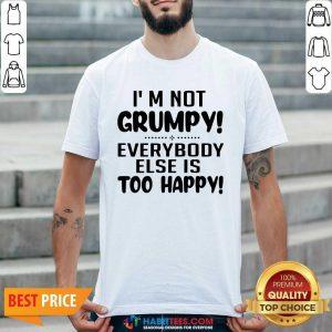 Premium I'm Not Grumpy Everybody Else Is Too Happy Shirt - Design by Habittees.com