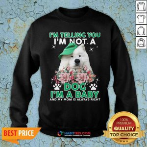 Samoyed Dog I'm Telling You I'm Not A Dog I'm A Baby And My Mom Is Always Right Sweatshirt- Design by Habittees.com
