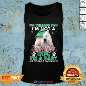 Samoyed Dog I'm Telling You I'm Not A Dog I'm A Baby And My Mom Is Always Right Tank Top- Design by Habittees.com