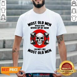 Skull Most Old Men Would Have Given Up By Now Im Not Like Most Old Men Shirt - Design by Habittees.com