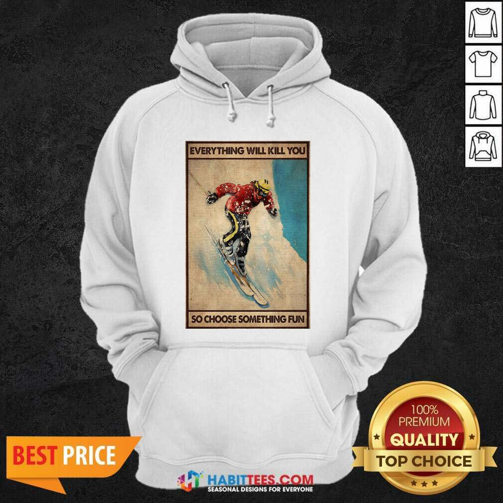Snowboarding Everything Will Kill So Choose Something Fun Hoodie - Design by Habittees.com