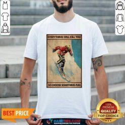 Snowboarding Everything Will Kill So Choose Something Fun Shirt - Design by Habittees.com