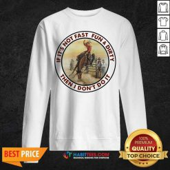 Top If It's Not Fast Fun And Dirty Then I Don't Do It Sweatshirt - Design by Habittees.com