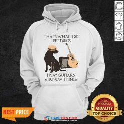 Top That's What I Do I Pet Dogs I Play Guitars And I Know Things Hoodie - Design by Habittees.com