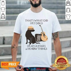 Top That's What I Do I Pet Dogs I Play Guitars And I Know Things Shirt - Design by Habittees.com