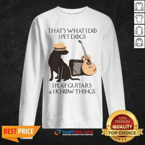 Top That's What I Do I Pet Dogs I Play Guitars And I Know Things Sweatshirt - Design by Habittees.com