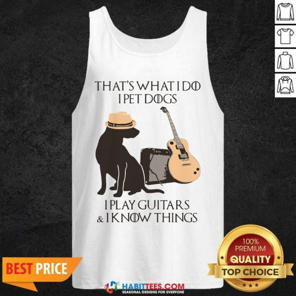 Top That's What I Do I Pet Dogs I Play Guitars And I Know Things Tank Top - Design by Habittees.com
