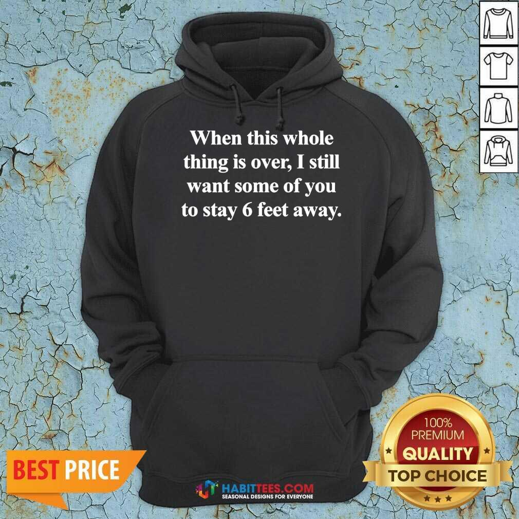 Top When This Whole Thing Is Over I Still Want Some Of You To Stay 6 Feet Away Hoodie - Design by Habittees.com