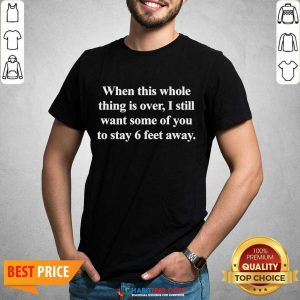 Top When This Whole Thing Is Over I Still Want Some Of You To Stay 6 Feet Away Shirt - Design by Habittees.com