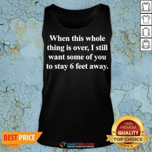 Top When This Whole Thing Is Over I Still Want Some Of You To Stay 6 Feet Away Tank Top - Design by Habittees.com