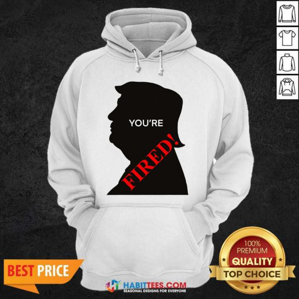 You're Fired Donald Trump Presidential Election Hoodie - Design by Habittees.com
