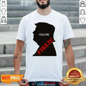 You're Fired Donald Trump Presidential Election Shirt - Design by Habittees.com