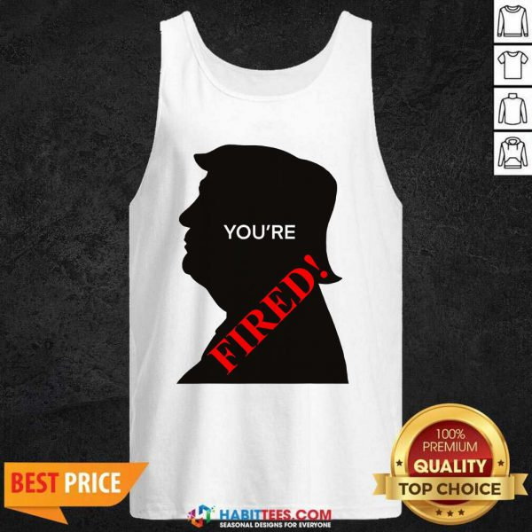 You're Fired Donald Trump Presidential Election Tank Top - Design by Habittees.com