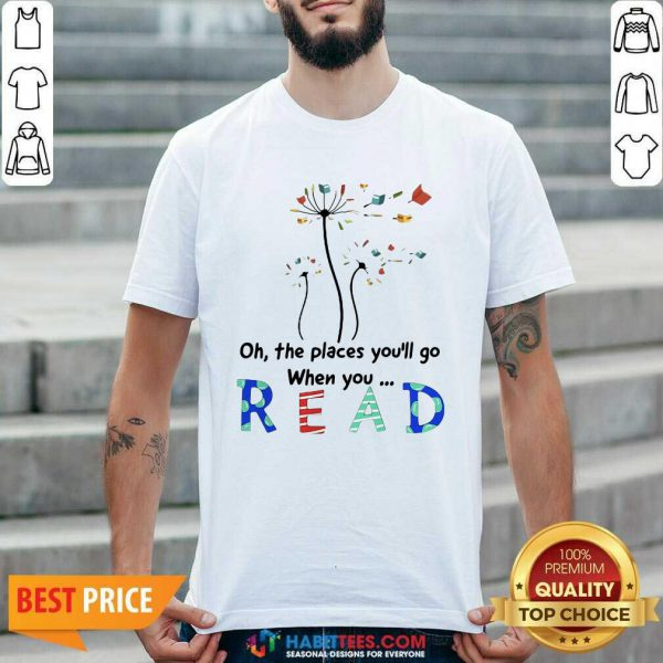 Flower Oh The Places Youll Go When You Read Shirt - Desisn By Habittees.com