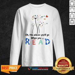 Flower Oh The Places Youll Go When You Read Sweatshirt - Desisn By Habittees.com